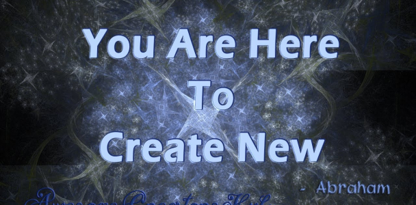 Abraham Hicks snippet:  You Are Here to Create New